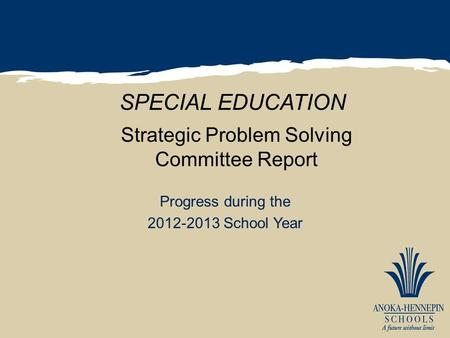 Strategic Problem Solving Committee Report Progress during the 2012-2013 School Year SPECIAL EDUCATION.