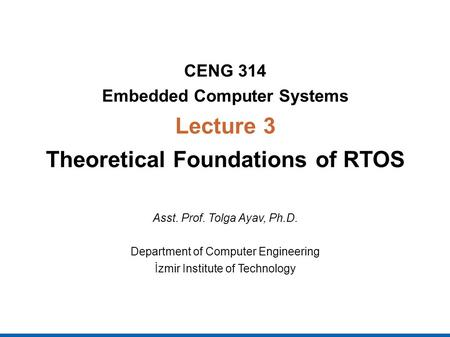CENG 314 Embedded Computer Systems Lecture 3 Theoretical Foundations of RTOS Asst. Prof. Tolga Ayav, Ph.D. Department of Computer Engineering İzmir Institute.