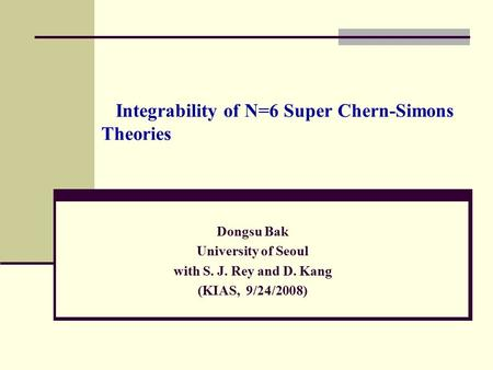 Integrability of N=6 Super Chern-Simons Theories Dongsu Bak University of Seoul with S. J. Rey and D. Kang (KIAS, 9/24/2008) TexPoint fonts used in EMF.