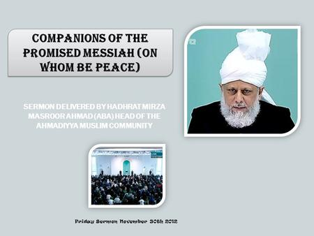 SERMON DELIVERED BY HADHRAT MIRZA MASROOR AHMAD (ABA) HEAD OF THE AHMADIYYA MUSLIM COMMUNITY Companions of the Promised Messiah (on whom be peace) Friday.