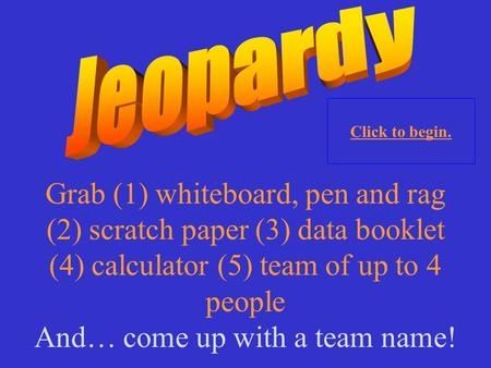 Grab (1) whiteboard, pen and rag (2) scratch paper (3) data booklet (4) calculator (5) team of up to 4 people And… come up with a team name! Click to.