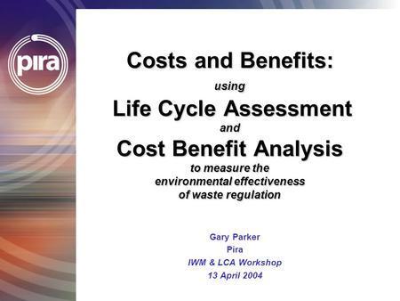 Costs and Benefits: using Life Cycle Assessment and Cost Benefit Analysis to measure the environmental effectiveness of waste regulation Gary Parker Pira.