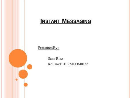 I NSTANT M ESSAGING Presented By : Sana Riaz Roll no:F1F12MCOM0185.