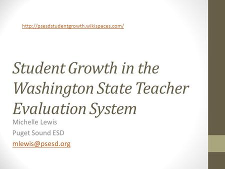 Student Growth in the Washington State Teacher Evaluation System Michelle Lewis Puget Sound ESD