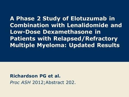 A Phase 2 Study of Elotuzumab in Combination with Lenalidomide and Low-Dose Dexamethasone in Patients with Relapsed/Refractory Multiple Myeloma: Updated.