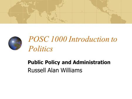 POSC 1000 Introduction to Politics Public Policy and Administration Russell Alan Williams.