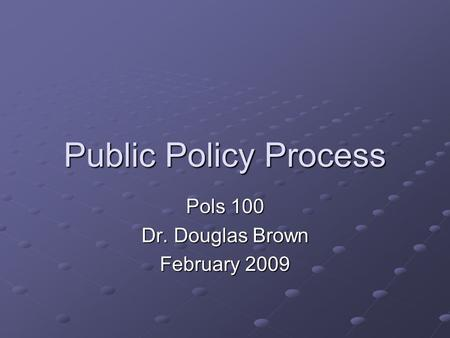 Public Policy Process Pols 100 Dr. Douglas Brown February 2009.