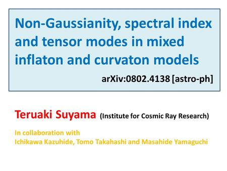 Non-Gaussianity, spectral index and tensor modes in mixed inflaton and curvaton models Teruaki Suyama (Institute for Cosmic Ray Research) In collaboration.