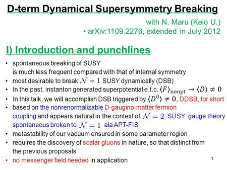 D-term Dynamical Supersymmetry Breaking 1 with N. Maru (Keio U.) arXiv:1109.2276, extended in July 2012 I) Introduction and punchlines.
