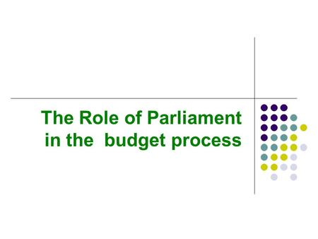 The Role of Parliament in the budget process. Overview Actors in the budget process Stages in the budget process Budgeting for the medium term.