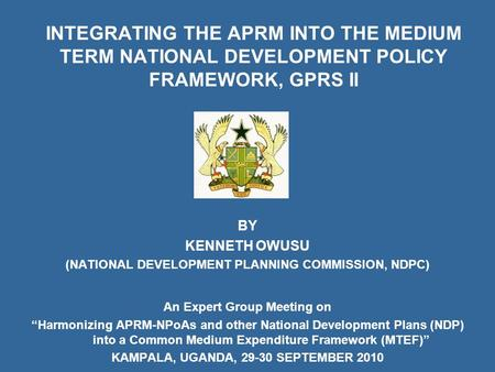 INTEGRATING THE APRM INTO THE MEDIUM TERM NATIONAL DEVELOPMENT POLICY FRAMEWORK, GPRS II BY KENNETH OWUSU (NATIONAL DEVELOPMENT PLANNING COMMISSION, NDPC)