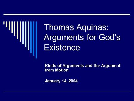 Thomas Aquinas: Arguments for God's Existence Kinds of Arguments and the Argument from Motion January 14, 2004.