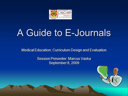 A Guide to E-Journals Medical Education: Curriculum Design and Evaluation Session Presenter: Marcus Vaska September 8, 2009.