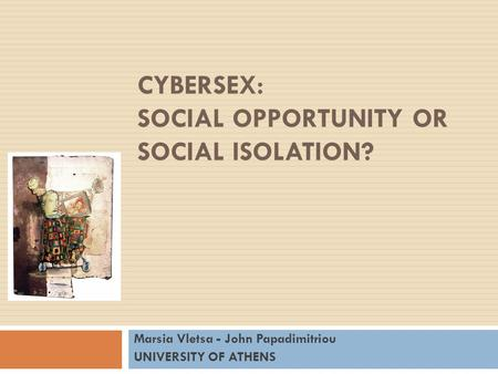 CYBERSEX: SOCIAL OPPORTUNITY OR SOCIAL ISOLATION? Marsia Vletsa - John Papadimitriou UNIVERSITY OF ATHENS.