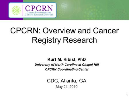 1 CPCRN: Overview and Cancer Registry Research Kurt M. Ribisl, PhD University of North Carolina at Chapel Hill CPCRN Coordinating Center CDC, Atlanta,