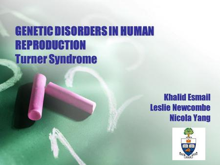 GENETIC DISORDERS IN HUMAN REPRODUCTION Turner Syndrome Khalid Esmail Leslie Newcombe Nicola Yang.