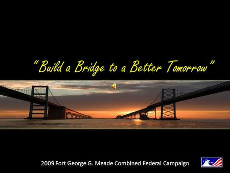 """ Build a Bridge to a Better Tomorrow"" 2009 Fort George G. Meade Combined Federal Campaign."