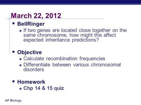 AP Biology March 22, 2012  BellRinger  If two genes are located close together on the same chromosome, how might this affect expected inheritance predictions?