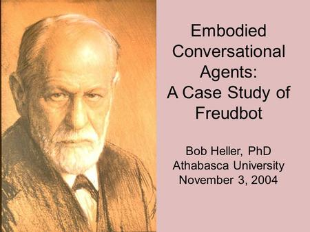 Embodied Conversational Agents: A Case Study of Freudbot Bob Heller, PhD Athabasca University November 3, 2004.