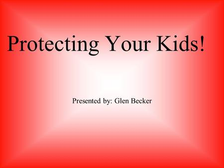Protecting Your Kids! Presented by: Glen Becker. Privacy for kids Common Excuses My kids have rights! I can not spy on them! Chat rooms are fine, why.