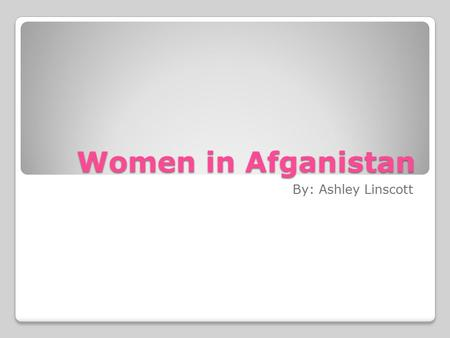 Women in Afganistan By: Ashley Linscott. History of woman's role in Afganistan In Afganistan most of the population follows the Islamic religion. In this.