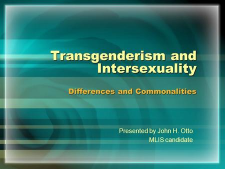 Transgenderism and Intersexuality Differences and Commonalities Presented by John H. Otto MLIS candidate.