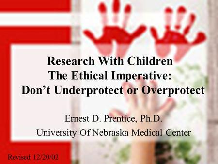 Research With Children The Ethical Imperative: Don't Underprotect or Overprotect Ernest D. Prentice, Ph.D. University Of Nebraska Medical Center Revised.