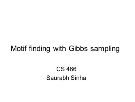 Motif finding with Gibbs sampling CS 466 Saurabh Sinha.