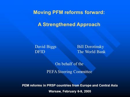 Moving PFM reforms forward: A Strengthened Approach PEM reforms in PRSP countries from Europe and Central Asia Warsaw, February 6-9, 2005 David Biggs DFID.