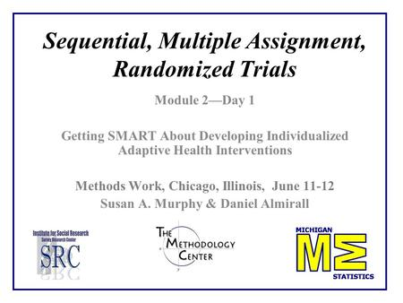 Sequential, Multiple Assignment, Randomized Trials Module 2—Day 1 Getting SMART About Developing Individualized Adaptive Health Interventions Methods Work,