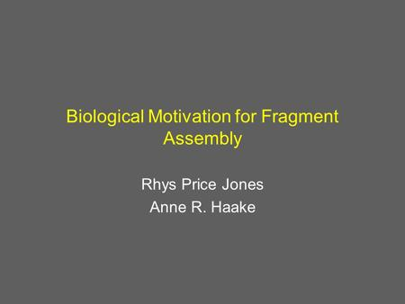 Biological Motivation for Fragment Assembly Rhys Price Jones Anne R. Haake.