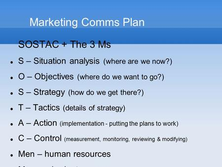 Marketing Comms Plan SOSTAC + The 3 Ms S – Situation analysis (where are we now?) O – Objectives (where do we want to go?) S – Strategy (how do we get.