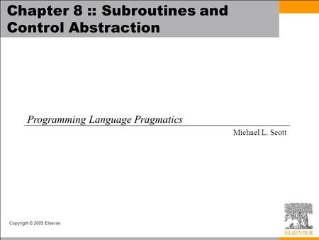 Copyright © 2005 Elsevier Chapter 8 :: Subroutines and Control Abstraction Programming Language Pragmatics Michael L. Scott.