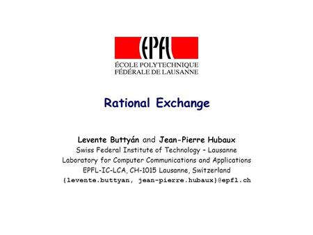 Rational Exchange Levente Buttyán and Jean-Pierre Hubaux Swiss Federal Institute of Technology – Lausanne Laboratory for Computer Communications and Applications.