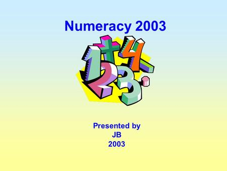 "Numeracy 2003 Presented by JB 2003 ""To be numerate is to have the ability and inclination to use mathematics effectively in our lives – at home, at work."
