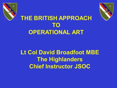 THE BRITISH APPROACH TO OPERATIONAL ART Lt Col David Broadfoot MBE The Highlanders Chief Instructor JSOC.