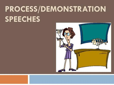 "PROCESS/DEMONSTRATION SPEECHES. Process/Demonstration Speeches  The terms ""process"" and ""demonstration"" work together. ""A process is a series of steps."