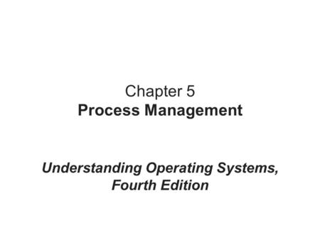 Chapter 5 Process Management Understanding Operating Systems, Fourth Edition.