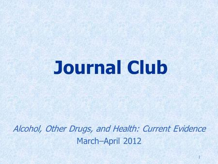 1 Journal Club Alcohol, Other Drugs, and Health: Current Evidence March–April 2012.