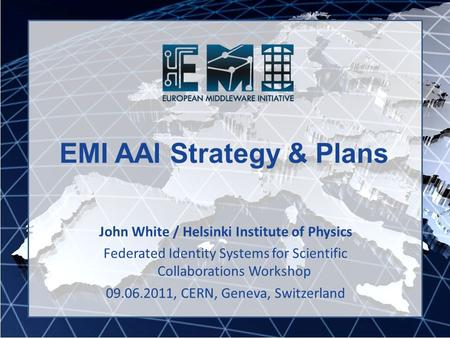 EMI AAI Strategy & Plans John White / Helsinki Institute of Physics Federated Identity Systems for Scientific Collaborations Workshop 09.06.2011, CERN,