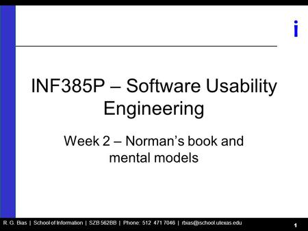 R. G. Bias | School of Information | SZB 562BB | Phone: 512 471 7046 | i 1 INF385P – Software Usability Engineering Week 2 – Norman's.