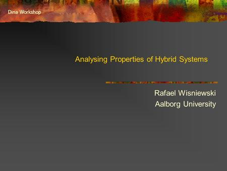 Dina Workshop Analysing Properties of Hybrid Systems Rafael Wisniewski Aalborg University.