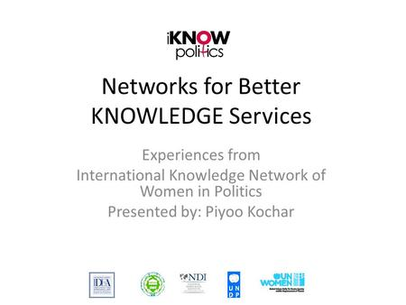 Networks for Better KNOWLEDGE Services Experiences from International Knowledge Network of Women in Politics Presented by: Piyoo Kochar.