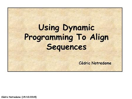 Cédric Notredame (19/10/2015) Using Dynamic Programming To Align Sequences Cédric Notredame.
