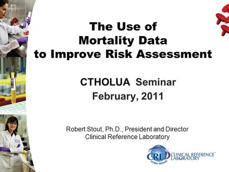 The Use of Mortality Data to Improve Risk Assessment CTHOLUA Seminar February, 2011 Robert Stout, Ph.D., President and Director Clinical Reference Laboratory.