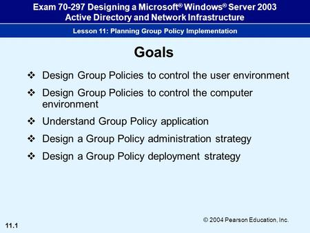 11.1 © 2004 Pearson Education, Inc. Exam 70-297 Designing a Microsoft ® Windows ® Server 2003 Active Directory and Network Infrastructure Lesson 11: Planning.