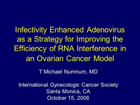 Infectivity Enhanced Adenovirus as a Strategy for Improving the Efficiency of RNA Interference in an Ovarian Cancer Model T Michael Numnum, MD International.