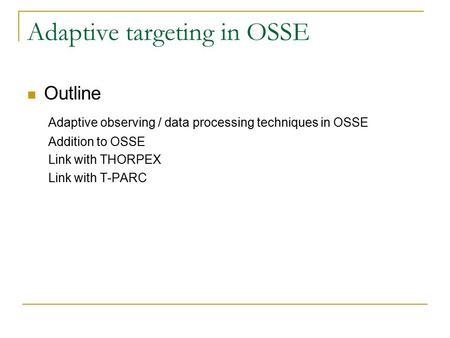 Adaptive targeting in OSSE Outline Adaptive observing / data processing techniques in OSSE Addition to OSSE Link with THORPEX Link with T-PARC.
