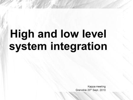 High and low level system integration Kappa meeting Grenoble 20 th Sept. 2010.