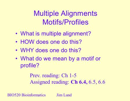 Multiple Alignments Motifs/Profiles What is multiple alignment? HOW does one do this? WHY does one do this? What do we mean by a motif or profile? BIO520.
